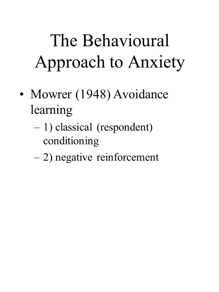 The Behavioural Approach to Anxiety Mowrer (1948) Avoidance learning –1) classical (respondent) conditioning –2) negative reinforcement