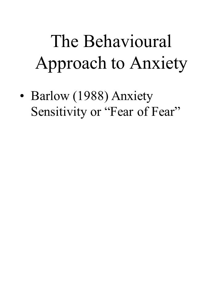 The Behavioural Approach to Anxiety Barlow (1988) Anxiety Sensitivity or Fear of Fear