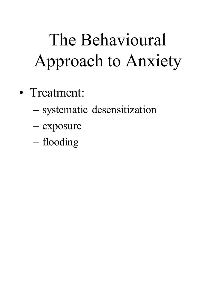 The Behavioural Approach to Anxiety Treatment: –systematic desensitization –exposure –flooding