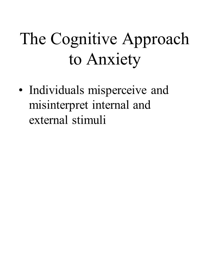 The Cognitive Approach to Anxiety Individuals misperceive and misinterpret internal and external stimuli