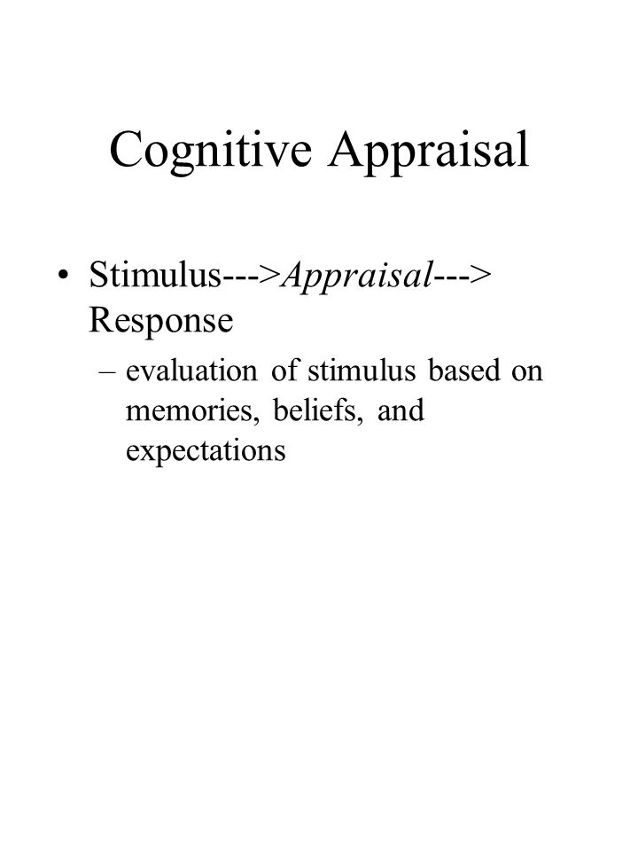 Cognitive Appraisal Stimulus--->Appraisal---> Response –evaluation of stimulus based on memories, beliefs, and expectations