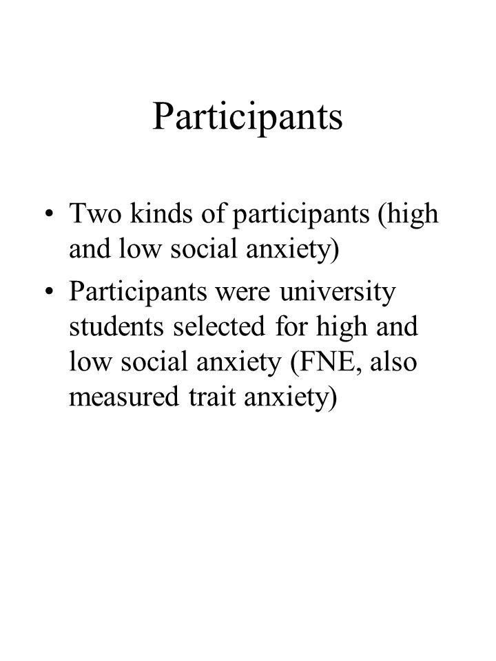 Participants Two kinds of participants (high and low social anxiety) Participants were university students selected for high and low social anxiety (FNE, also measured trait anxiety)
