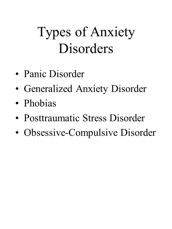 Types of Anxiety Disorders Panic Disorder Generalized Anxiety Disorder Phobias Posttraumatic Stress Disorder Obsessive-Compulsive Disorder