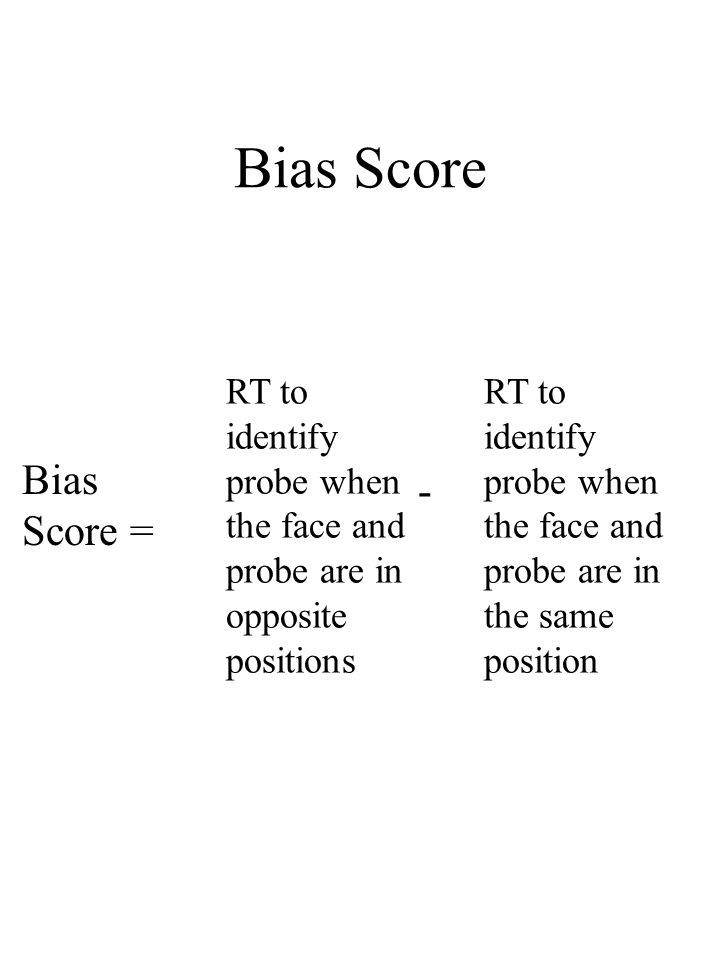 Bias Score Bias Score = RT to identify probe when the face and probe are in opposite positions RT to identify probe when the face and probe are in the same position -