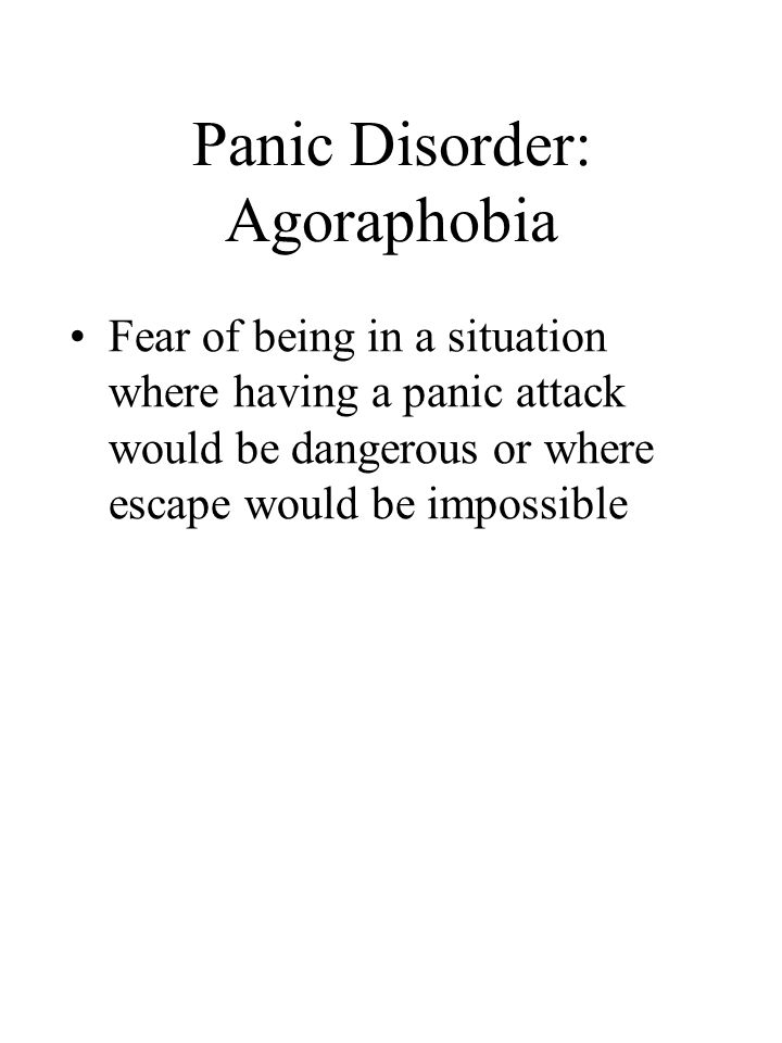 Panic Disorder: Agoraphobia Fear of being in a situation where having a panic attack would be dangerous or where escape would be impossible