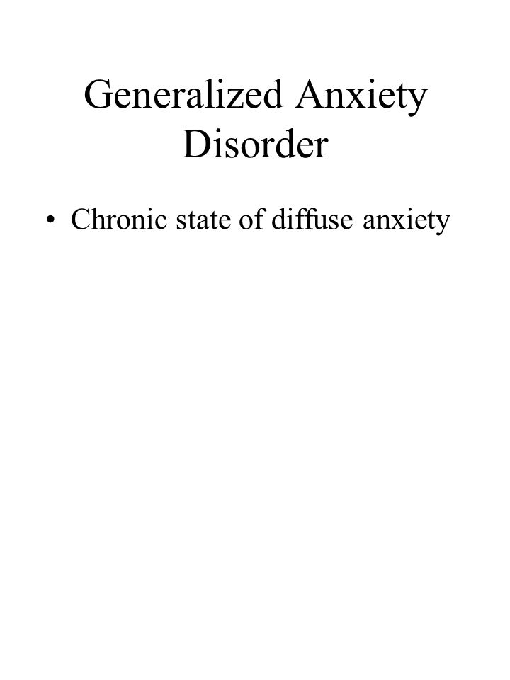 Generalized Anxiety Disorder Chronic state of diffuse anxiety