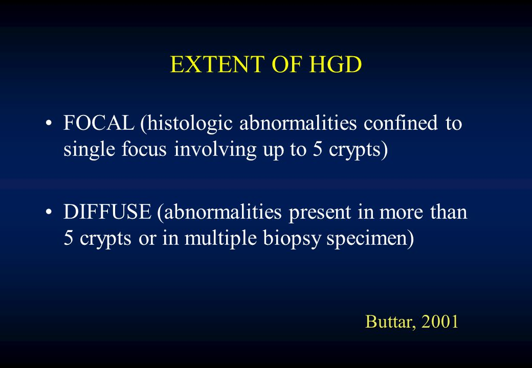 EXTENT OF HGD FOCAL (histologic abnormalities confined to single focus involving up to 5 crypts) DIFFUSE (abnormalities present in more than 5 crypts or in multiple biopsy specimen) Buttar, 2001