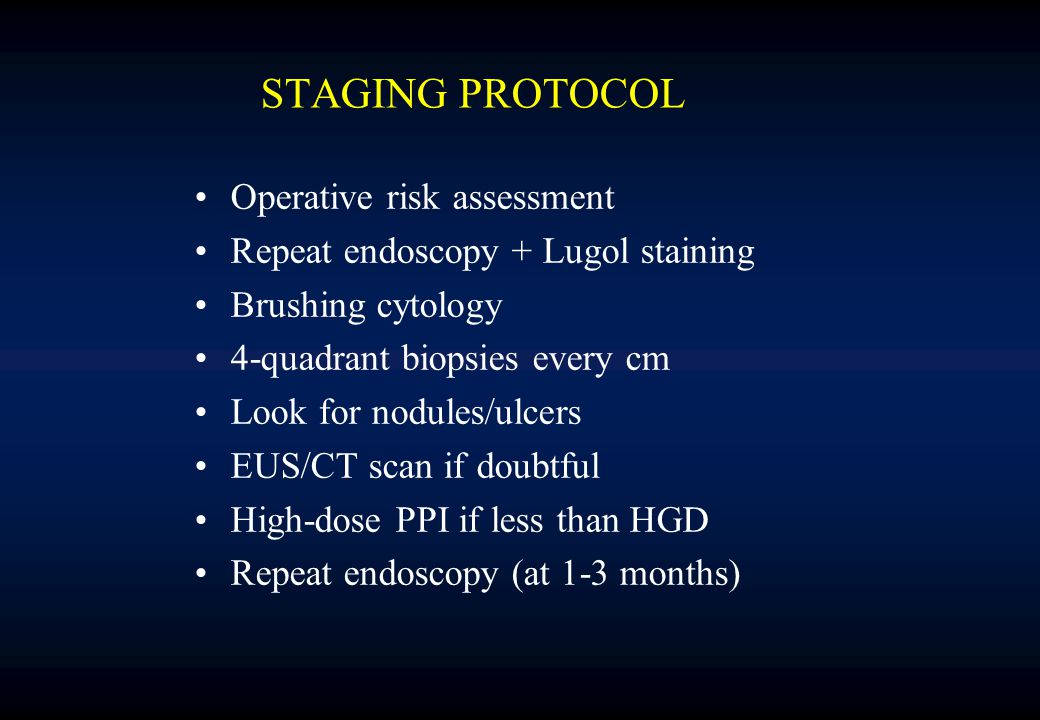 STAGING PROTOCOL Operative risk assessment Repeat endoscopy + Lugol staining Brushing cytology 4-quadrant biopsies every cm Look for nodules/ulcers EUS/CT scan if doubtful High-dose PPI if less than HGD Repeat endoscopy (at 1-3 months)