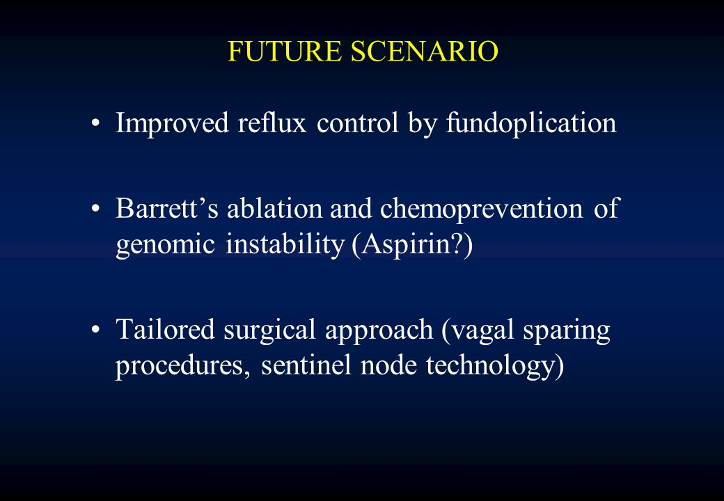 FUTURE SCENARIO Improved reflux control by fundoplication Barrett's ablation and chemoprevention of genomic instability (Aspirin ) Tailored surgical approach (vagal sparing procedures, sentinel node technology)