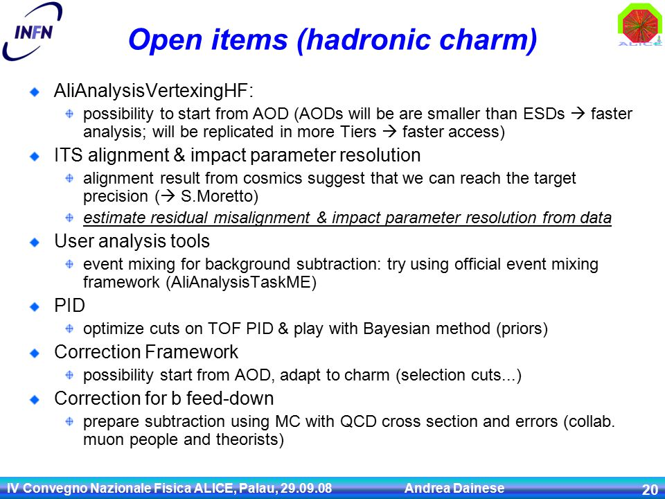 IV Convegno Nazionale Fisica ALICE, Palau, Andrea Dainese 20 Open items (hadronic charm) AliAnalysisVertexingHF: possibility to start from AOD (AODs will be are smaller than ESDs  faster analysis; will be replicated in more Tiers  faster access) ITS alignment & impact parameter resolution alignment result from cosmics suggest that we can reach the target precision (  S.Moretto) estimate residual misalignment & impact parameter resolution from data User analysis tools event mixing for background subtraction: try using official event mixing framework (AliAnalysisTaskME) PID optimize cuts on TOF PID & play with Bayesian method (priors) Correction Framework possibility start from AOD, adapt to charm (selection cuts...) Correction for b feed-down prepare subtraction using MC with QCD cross section and errors (collab.