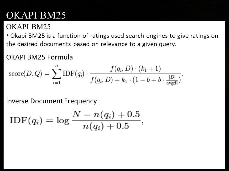 OKAPI BM25 Okapi BM25 is a function of ratings used search engines to give ratings on the desired documents based on relevance to a given query.