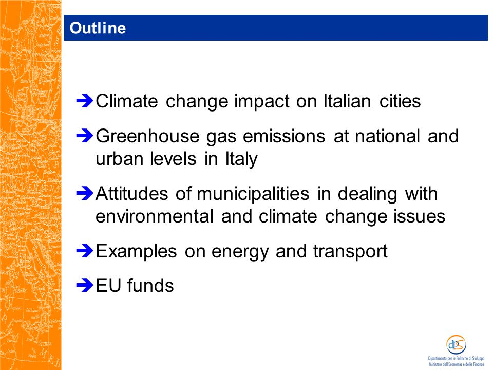 Outline  Climate change impact on Italian cities  Greenhouse gas emissions at national and urban levels in Italy  Attitudes of municipalities in dealing with environmental and climate change issues  Examples on energy and transport  EU funds