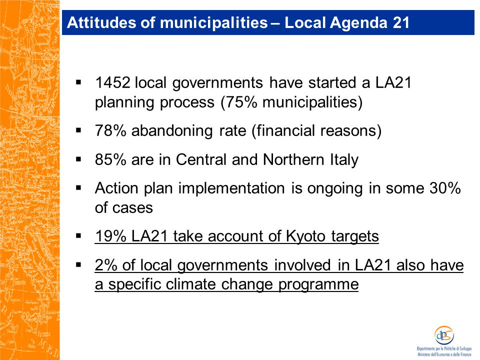  1452 local governments have started a LA21 planning process (75% municipalities)  78% abandoning rate (financial reasons)  85% are in Central and Northern Italy  Action plan implementation is ongoing in some 30% of cases  19% LA21 take account of Kyoto targets  2% of local governments involved in LA21 also have a specific climate change programme Attitudes of municipalities – Local Agenda 21