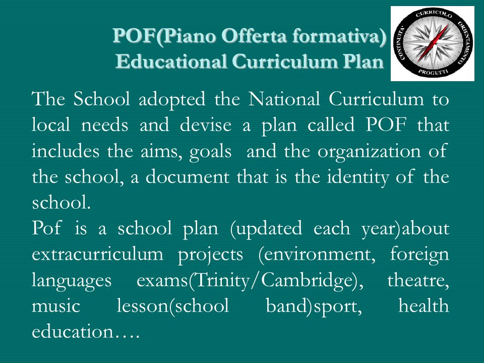 POF(Piano Offerta formativa) Educational Curriculum Plan The School adopted the National Curriculum to local needs and devise a plan called POF that includes the aims, goals and the organization of the school, a document that is the identity of the school.
