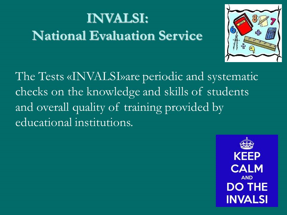 INVALSI: National Evaluation Service The Tests «INVALSI»are periodic and systematic checks on the knowledge and skills of students and overall quality of training provided by educational institutions.