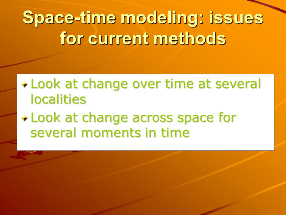 Space-time modeling: issues for current methods Look at change over time at several localities Look at change across space for several moments in time