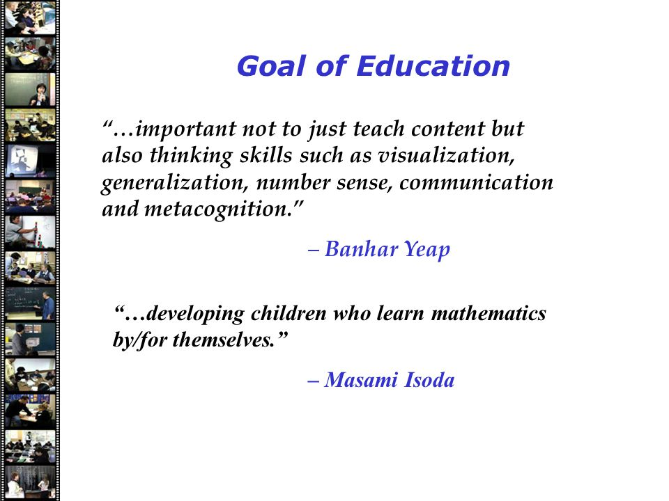 Speakers Goal of Education …important not to just teach content but also thinking skills such as visualization, generalization, number sense, communication and metacognition. – Banhar Yeap …developing children who learn mathematics by/for themselves. – Masami Isoda