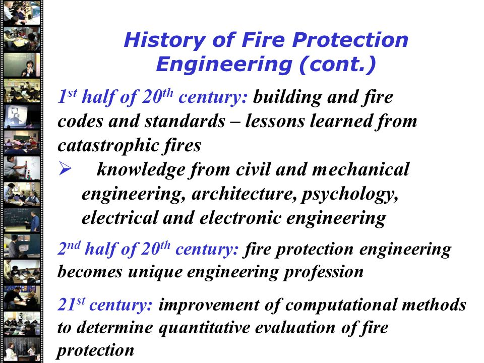 Speakers History of Fire Protection Engineering (cont.) 1 st half of 20 th century: building and fire codes and standards – lessons learned from catastrophic fires  knowledge from civil and mechanical engineering, architecture, psychology, electrical and electronic engineering 2 nd half of 20 th century: fire protection engineering becomes unique engineering profession 21 st century: improvement of computational methods to determine quantitative evaluation of fire protection