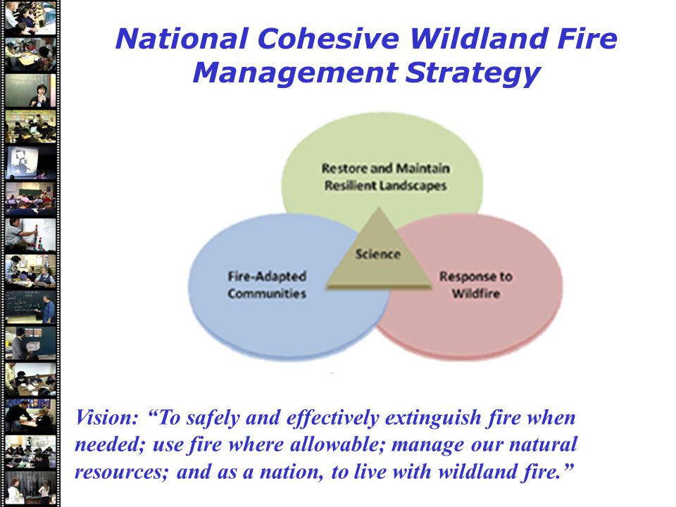 Speakers National Cohesive Wildland Fire Management Strategy Vision: To safely and effectively extinguish fire when needed; use fire where allowable; manage our natural resources; and as a nation, to live with wildland fire.