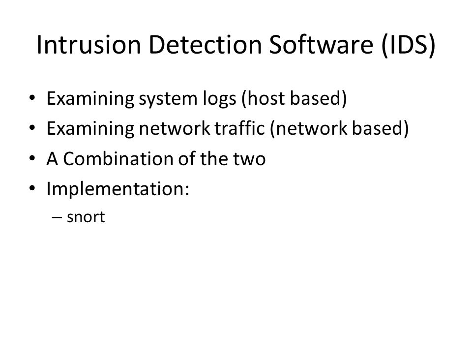 Intrusion Detection Software (IDS) Examining system logs (host based) Examining network traffic (network based) A Combination of the two Implementation: – snort