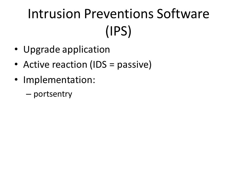 Intrusion Preventions Software (IPS) Upgrade application Active reaction (IDS = passive) Implementation: – portsentry