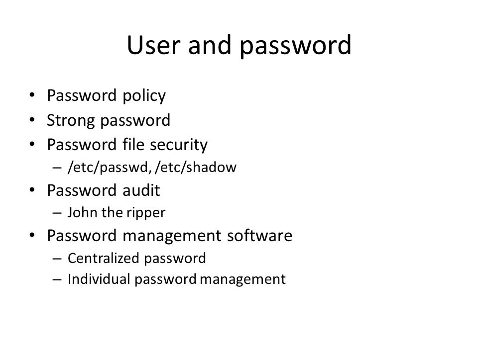 User and password Password policy Strong password Password file security – /etc/passwd, /etc/shadow Password audit – John the ripper Password management software – Centralized password – Individual password management