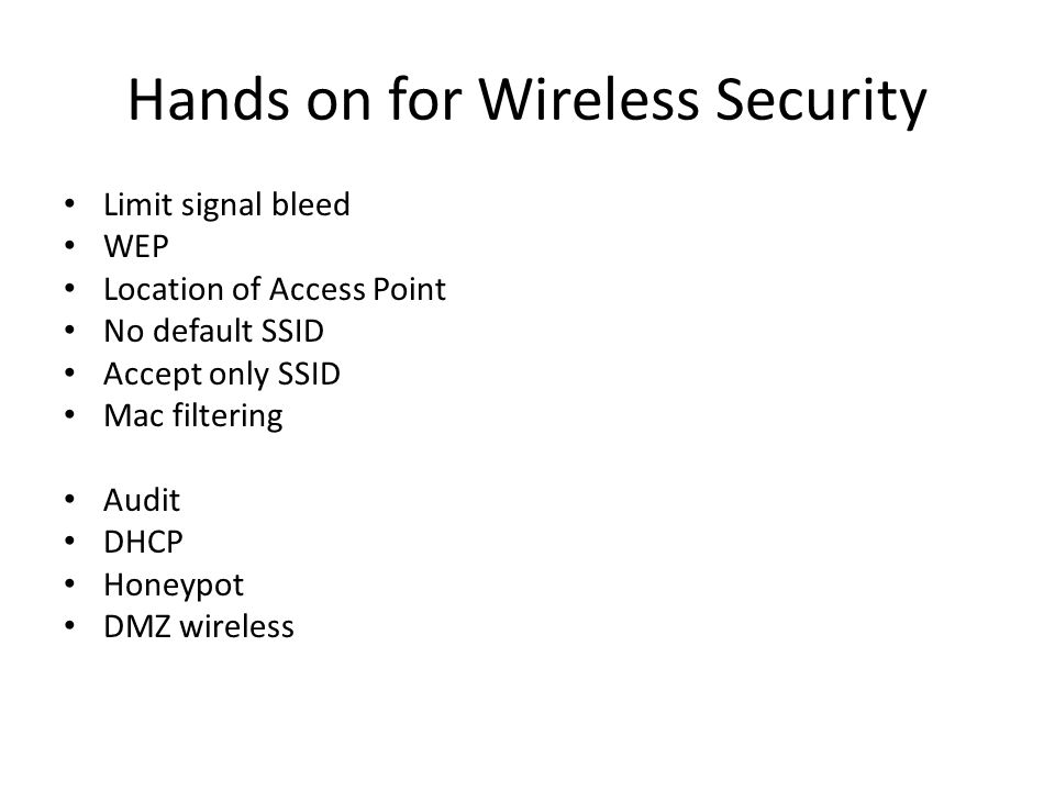 Hands on for Wireless Security Limit signal bleed WEP Location of Access Point No default SSID Accept only SSID Mac filtering Audit DHCP Honeypot DMZ wireless