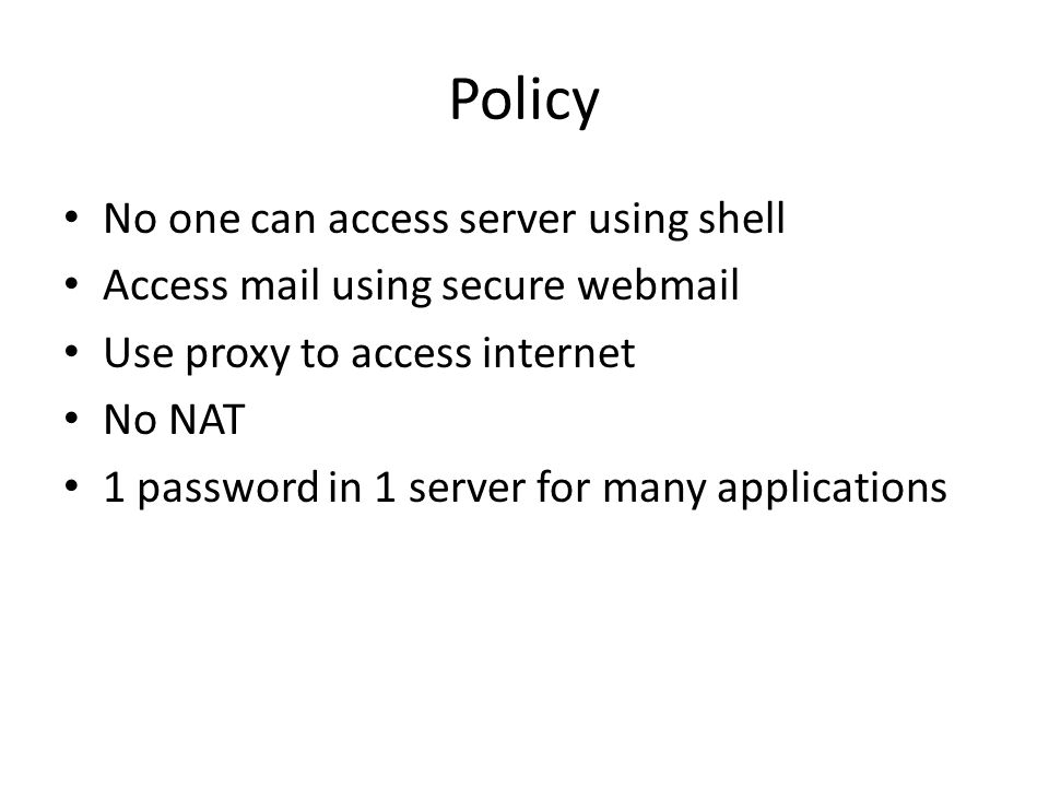 Policy No one can access server using shell Access mail using secure webmail Use proxy to access internet No NAT 1 password in 1 server for many applications