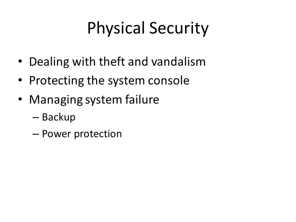 Physical Security Dealing with theft and vandalism Protecting the system console Managing system failure – Backup – Power protection
