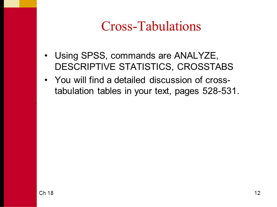 Ch 1812 Cross-Tabulations Using SPSS, commands are ANALYZE, DESCRIPTIVE STATISTICS, CROSSTABS You will find a detailed discussion of cross- tabulation tables in your text, pages 528-531.
