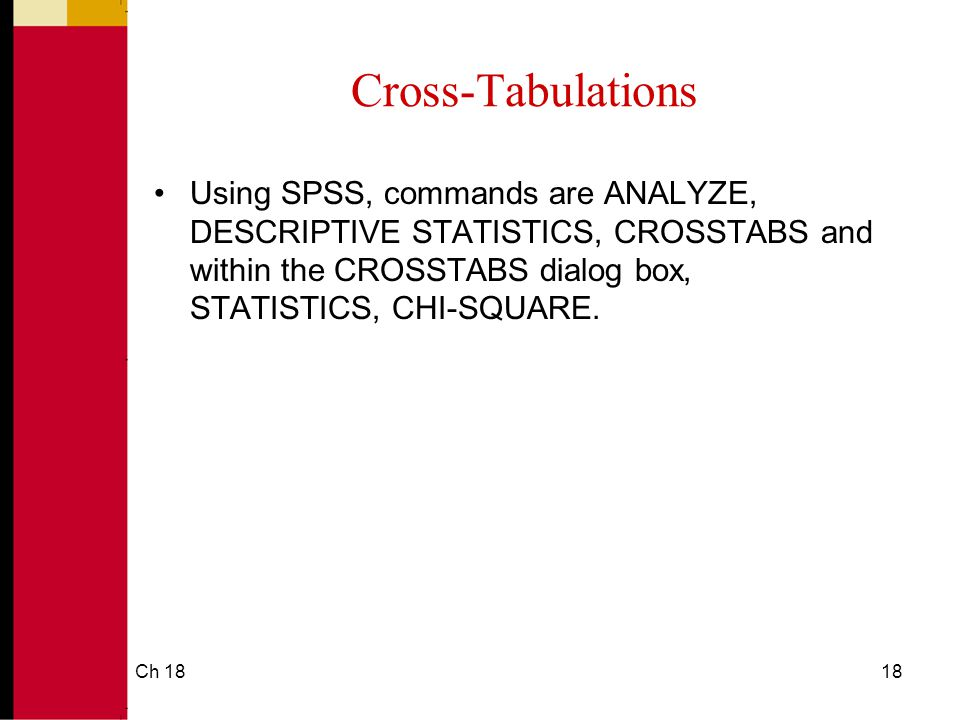 Ch 1818 Cross-Tabulations Using SPSS, commands are ANALYZE, DESCRIPTIVE STATISTICS, CROSSTABS and within the CROSSTABS dialog box, STATISTICS, CHI-SQUARE.