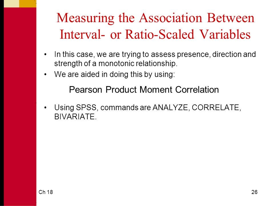 Ch 1826 Measuring the Association Between Interval- or Ratio-Scaled Variables In this case, we are trying to assess presence, direction and strength of a monotonic relationship.