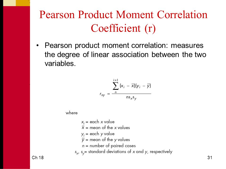 Ch 1831 Pearson Product Moment Correlation Coefficient (r) Pearson product moment correlation: measures the degree of linear association between the two variables.