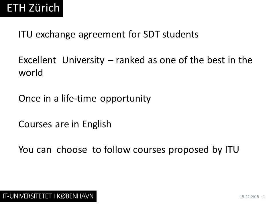 ITU exchange agreement for SDT students Excellent University – ranked as one of the best in the world Once in a life-time opportunity Courses are in English You can choose to follow courses proposed by ITU ETH Zürich 15-04-2015· 1