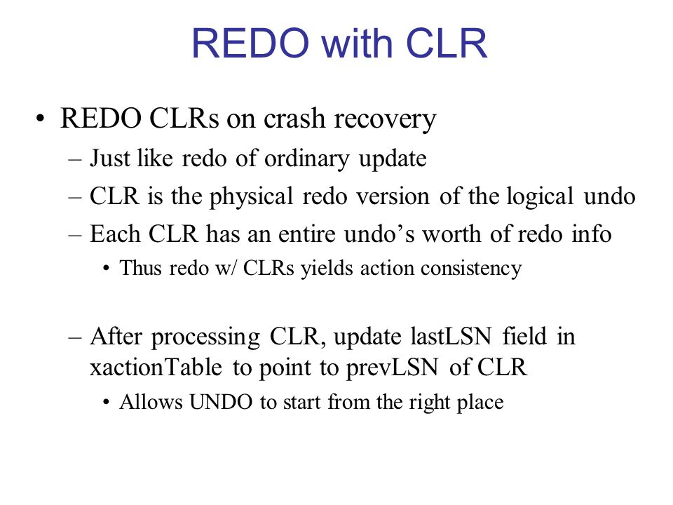 REDO with CLR REDO CLRs on crash recovery –Just like redo of ordinary update –CLR is the physical redo version of the logical undo –Each CLR has an entire undo's worth of redo info Thus redo w/ CLRs yields action consistency –After processing CLR, update lastLSN field in xactionTable to point to prevLSN of CLR Allows UNDO to start from the right place