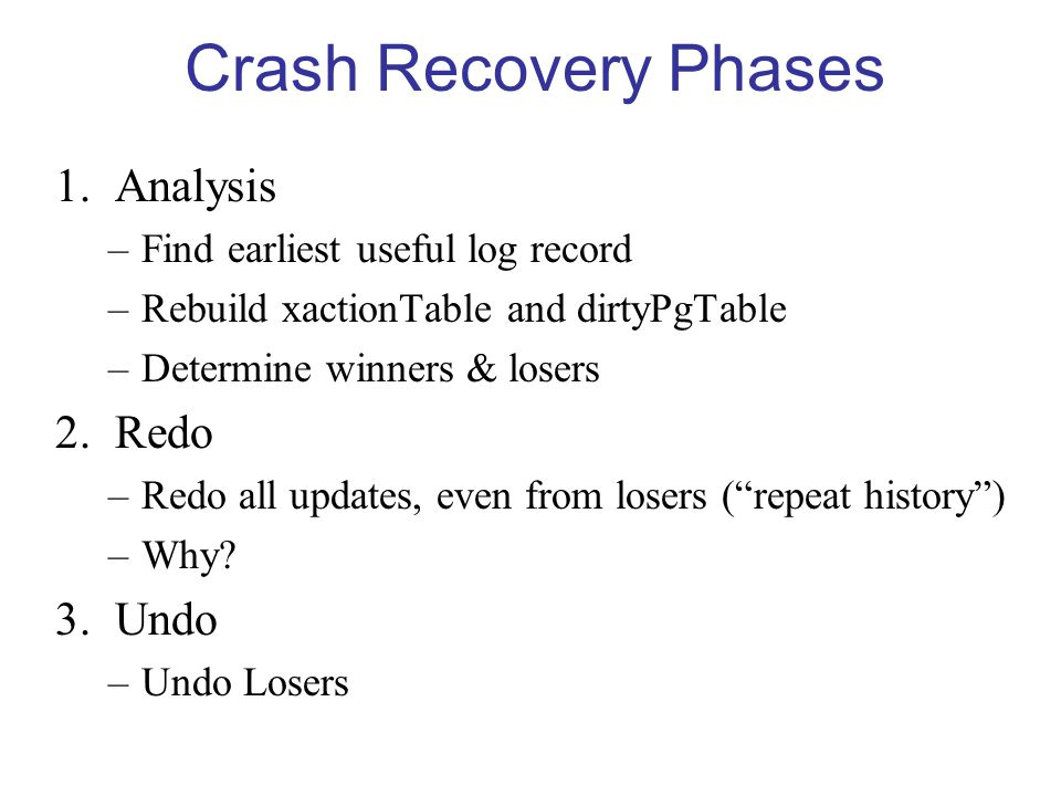 Crash Recovery Phases 1.Analysis –Find earliest useful log record –Rebuild xactionTable and dirtyPgTable –Determine winners & losers 2.Redo –Redo all updates, even from losers ( repeat history ) –Why.