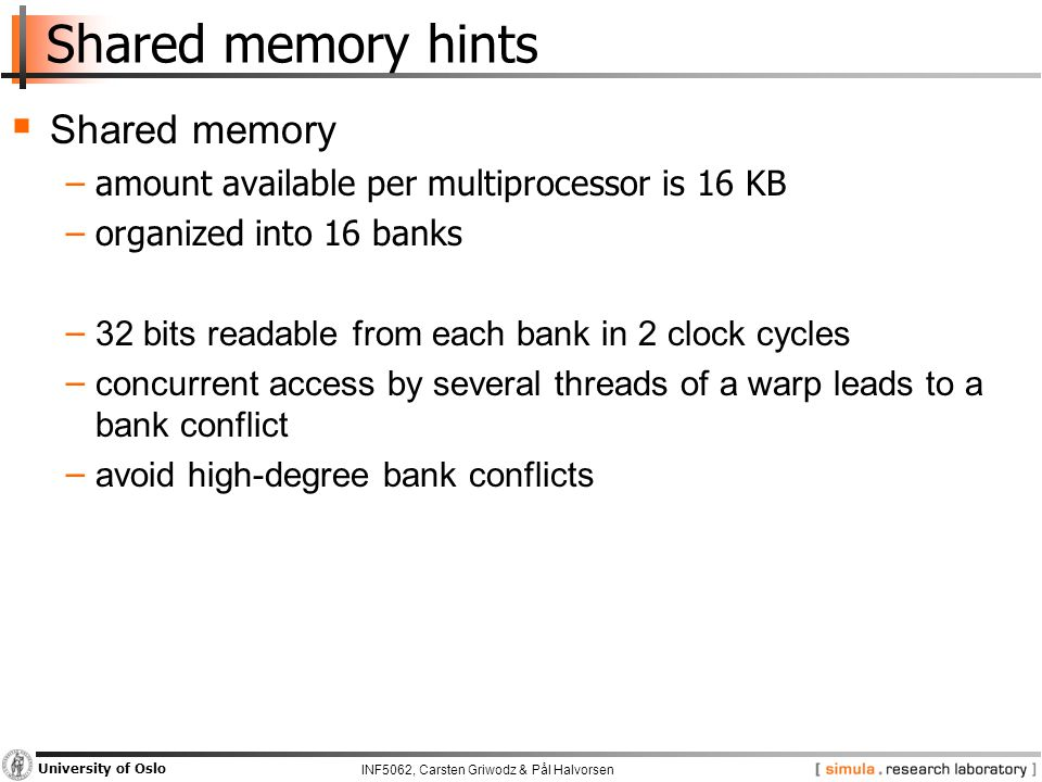 INF5062, Carsten Griwodz & Pål Halvorsen University of Oslo Shared memory hints  Shared memory −amount available per multiprocessor is 16 KB −organized into 16 banks − 32 bits readable from each bank in 2 clock cycles − concurrent access by several threads of a warp leads to a bank conflict − avoid high-degree bank conflicts