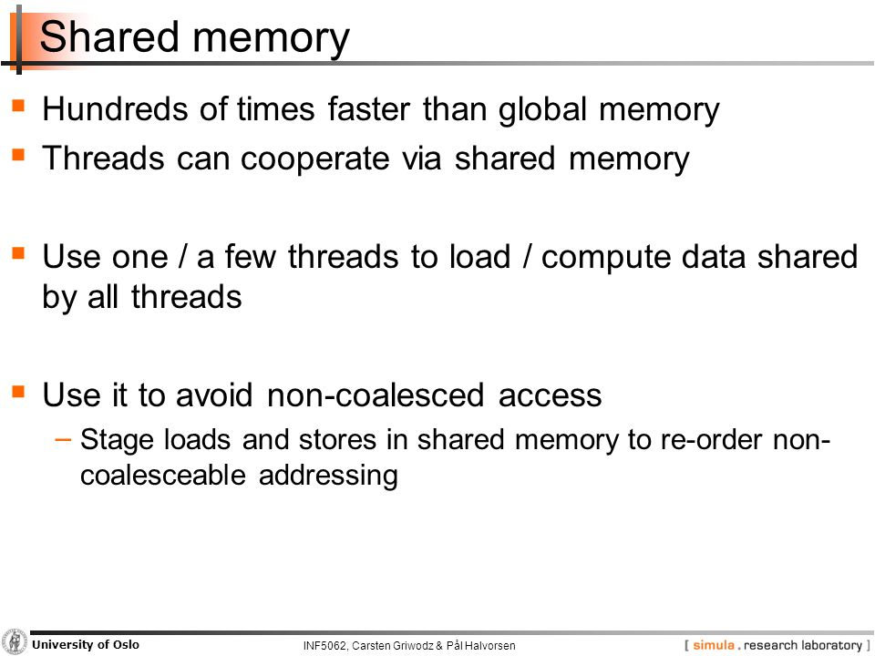 INF5062, Carsten Griwodz & Pål Halvorsen University of Oslo Shared memory  Hundreds of times faster than global memory  Threads can cooperate via shared memory  Use one / a few threads to load / compute data shared by all threads  Use it to avoid non-coalesced access − Stage loads and stores in shared memory to re-order non- coalesceable addressing