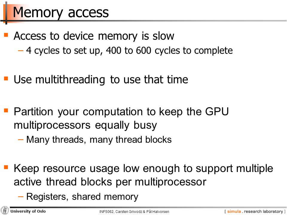 INF5062, Carsten Griwodz & Pål Halvorsen University of Oslo Memory access  Access to device memory is slow −4 cycles to set up, 400 to 600 cycles to complete  Use multithreading to use that time  Partition your computation to keep the GPU multiprocessors equally busy − Many threads, many thread blocks  Keep resource usage low enough to support multiple active thread blocks per multiprocessor − Registers, shared memory