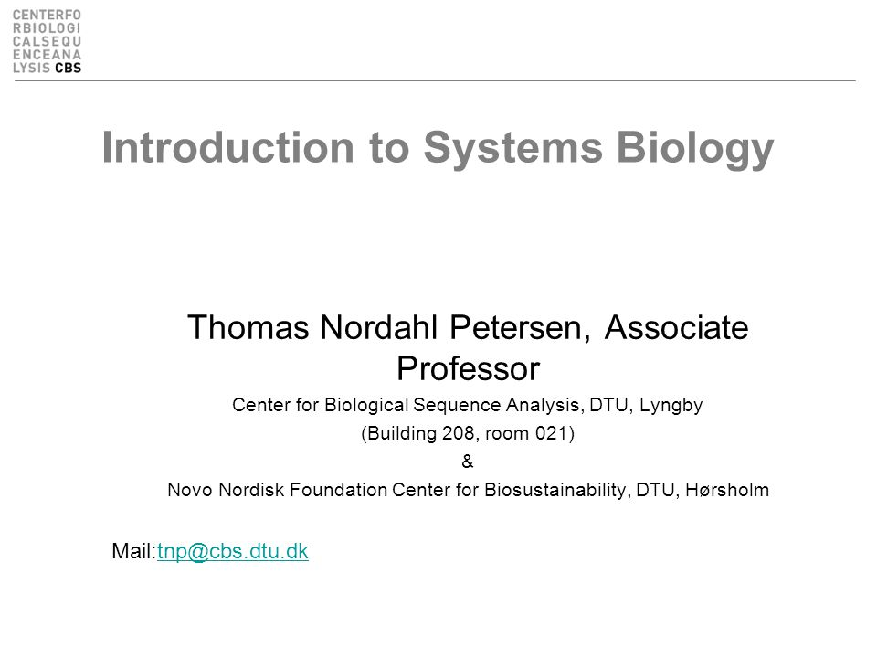 Introduction to Systems Biology Thomas Nordahl Petersen, Associate Professor Center for Biological Sequence Analysis, DTU, Lyngby (Building 208, room 021) & Novo Nordisk Foundation Center for Biosustainability, DTU, Hørsholm Mail:tnp@cbs.dtu.dktnp@cbs.dtu.dk