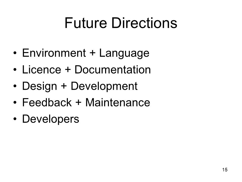 15 Future Directions Environment + Language Licence + Documentation Design + Development Feedback + Maintenance Developers
