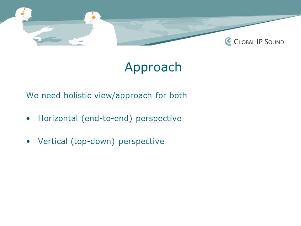 Approach We need holistic view/approach for both Horizontal (end-to-end) perspective Vertical (top-down) perspective