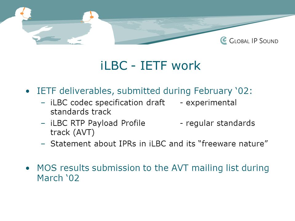 iLBC - IETF work IETF deliverables, submitted during February '02: –iLBC codec specification draft - experimental standards track –iLBC RTP Payload Profile- regular standards track (AVT) –Statement about IPRs in iLBC and its freeware nature MOS results submission to the AVT mailing list during March '02