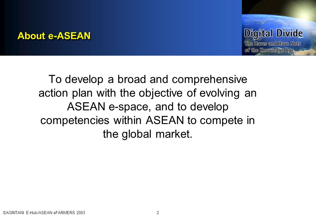 ©AGRITANI E-Hub/ASEAN eFARMERS 20032 About e-ASEAN To develop a broad and comprehensive action plan with the objective of evolving an ASEAN e-space, and to develop competencies within ASEAN to compete in the global market.