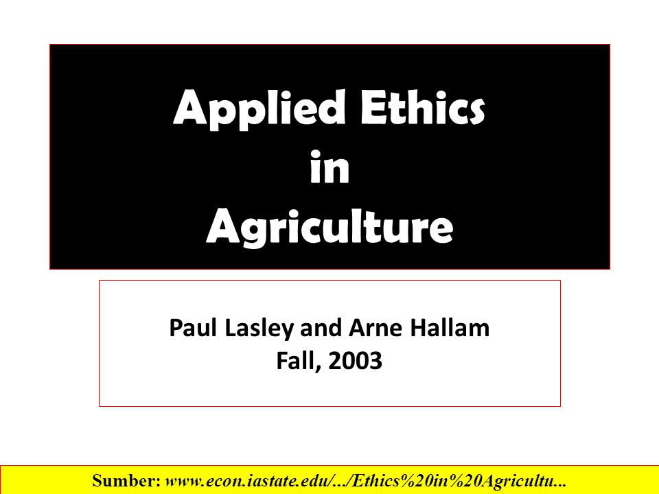 Applied Ethics in Agriculture Paul Lasley and Arne Hallam Fall, 2003 Sumber: