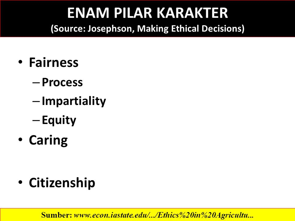 Fairness – Process – Impartiality – Equity Caring Citizenship Sumber:   ENAM PILAR KARAKTER (Source: Josephson, Making Ethical Decisions)