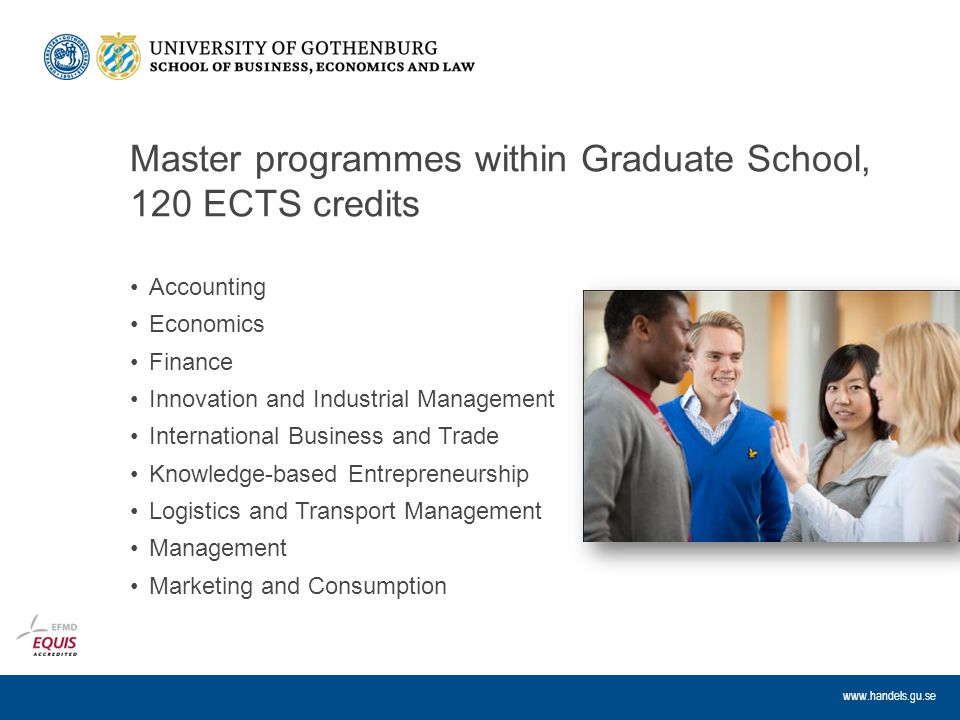 www.handels.gu.se Master programmes within Graduate School, 120 ECTS credits Accounting Economics Finance Innovation and Industrial Management International Business and Trade Knowledge-based Entrepreneurship Logistics and Transport Management Management Marketing and Consumption