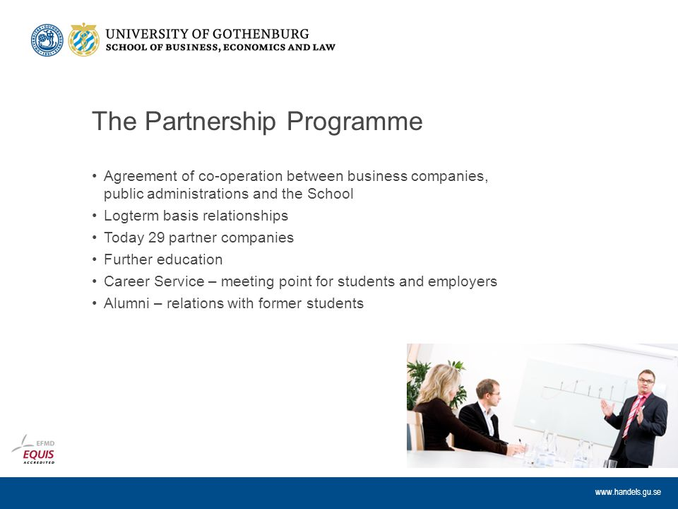 www.handels.gu.se The Partnership Programme Agreement of co-operation between business companies, public administrations and the School Logterm basis relationships Today 29 partner companies Further education Career Service – meeting point for students and employers Alumni – relations with former students