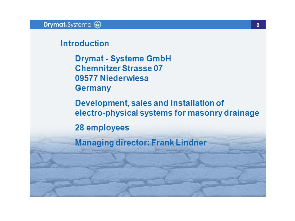 Introduction Drymat - Systeme GmbH Chemnitzer Strasse 07 09577 Niederwiesa Germany Development, sales and installation of electro-physical systems for masonry drainage 28 employees Managing director: Frank Lindner 2