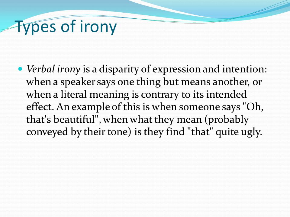 Types of irony Verbal irony is a disparity of expression and intention: when a speaker says one thing but means another, or when a literal meaning is contrary to its intended effect.